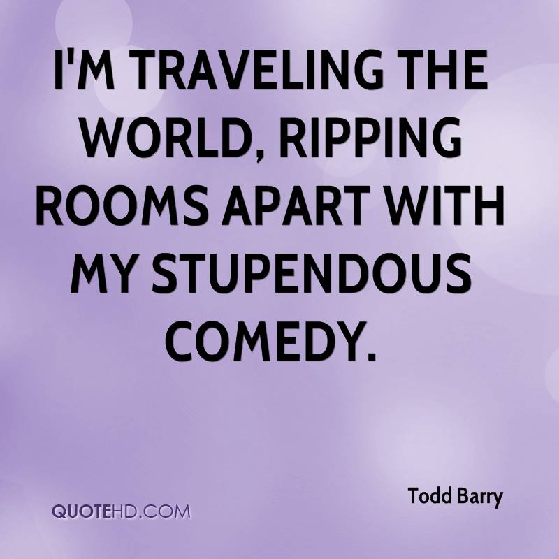 I'm traveling the world, ripping rooms apart with my stupendous comedy.