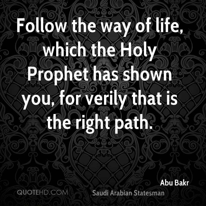 Follow the way of life, which the Holy Prophet has shown you, for verily that is the right path.