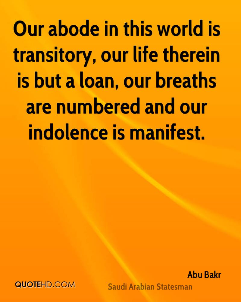 Our abode in this world is transitory, our life therein is but a loan, our breaths are numbered and our indolence is manifest.