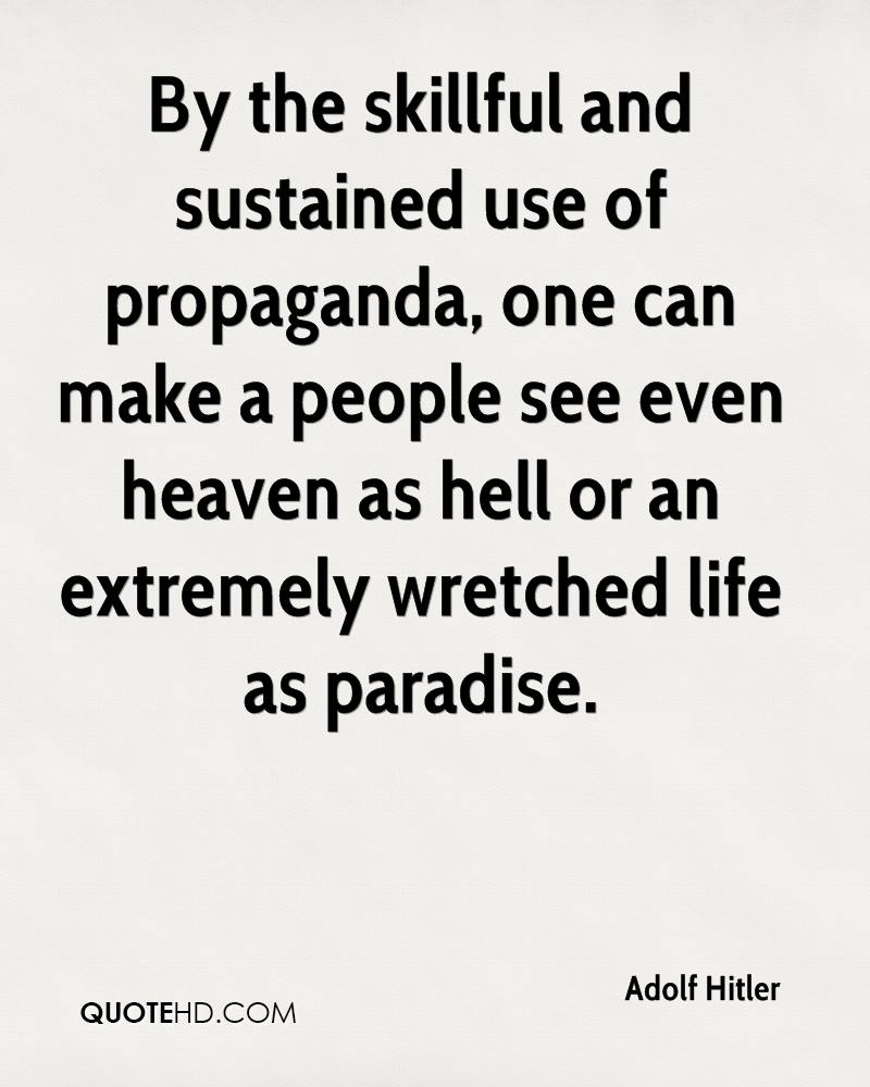 By the skillful and sustained use of propaganda, one can make a people see even heaven as hell or an extremely wretched life as paradise.