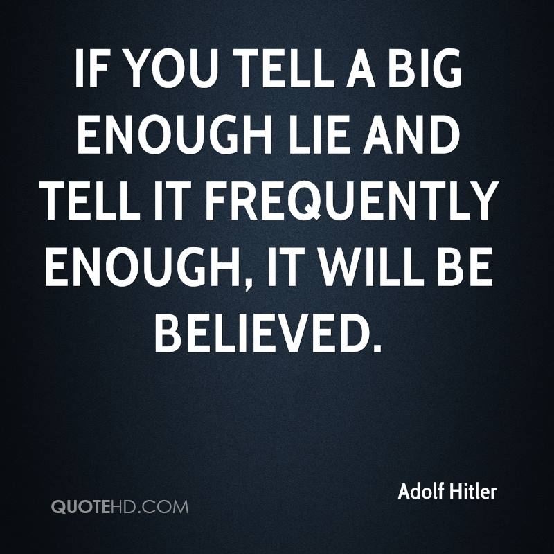 If you tell a big enough lie and tell it frequently enough, it will be believed.