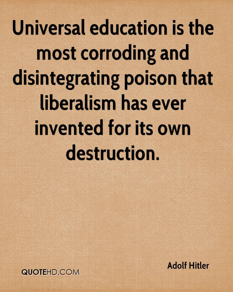 Universal education is the most corroding and disintegrating poison that liberalism has ever invented for its own destruction.