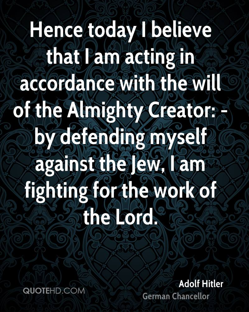 Hence today I believe that I am acting in accordance with the will of the Almighty Creator: - by defending myself against the Jew, I am fighting for the work of the Lord.