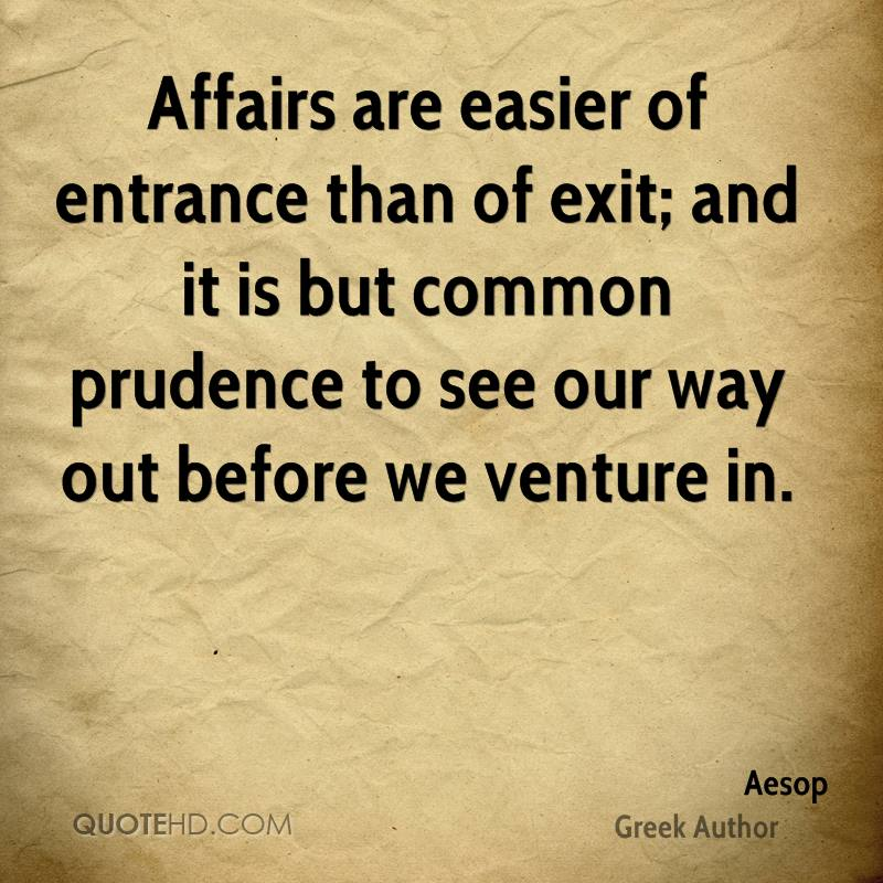 Affairs are easier of entrance than of exit; and it is but common prudence to see our way out before we venture in.