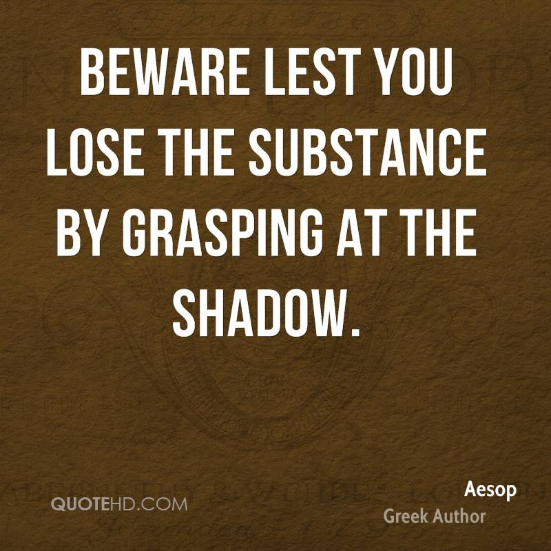 Beware lest you lose the substance by grasping at the shadow.
