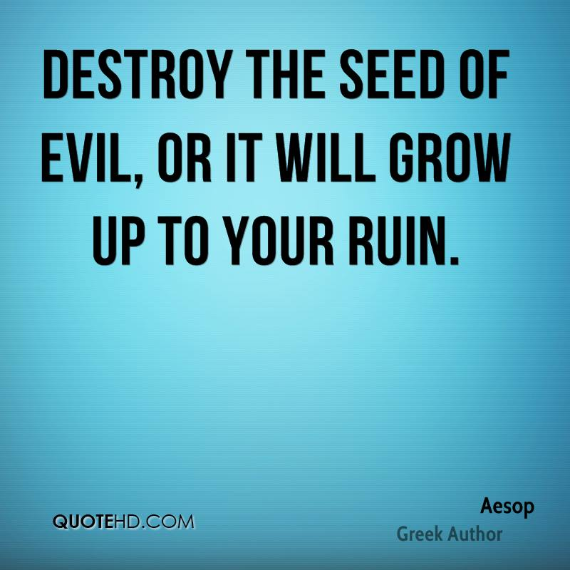 Destroy the seed of evil, or it will grow up to your ruin.