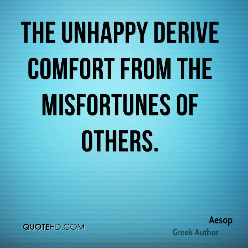 The unhappy derive comfort from the misfortunes of others.