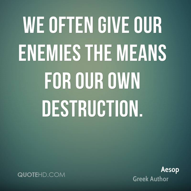 We often give our enemies the means for our own destruction.