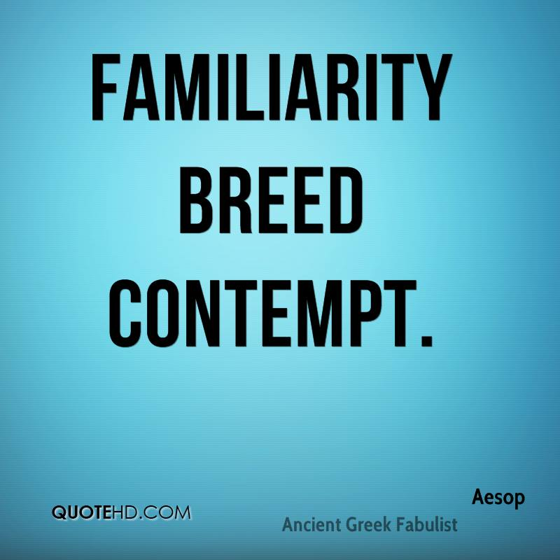 english proverb familiarity breeds contempt Definition of familiarity breeds contempt in us english - extensive knowledge of or close association with someone or something leads to a loss of respect for them or it.