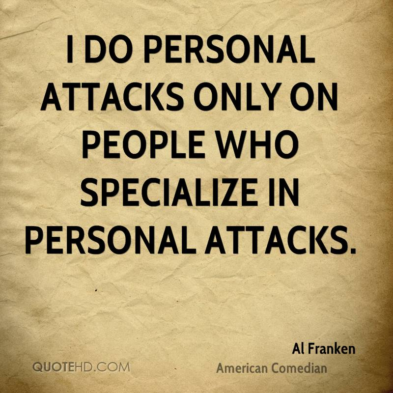 I do personal attacks only on people who specialize in personal attacks.