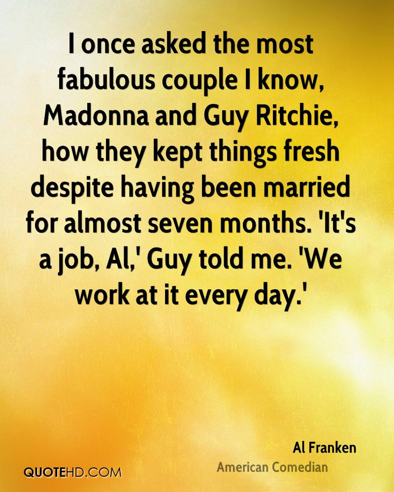 I once asked the most fabulous couple I know, Madonna and Guy Ritchie, how they kept things fresh despite having been married for almost seven months. 'It's a job, Al,' Guy told me. 'We work at it every day.'