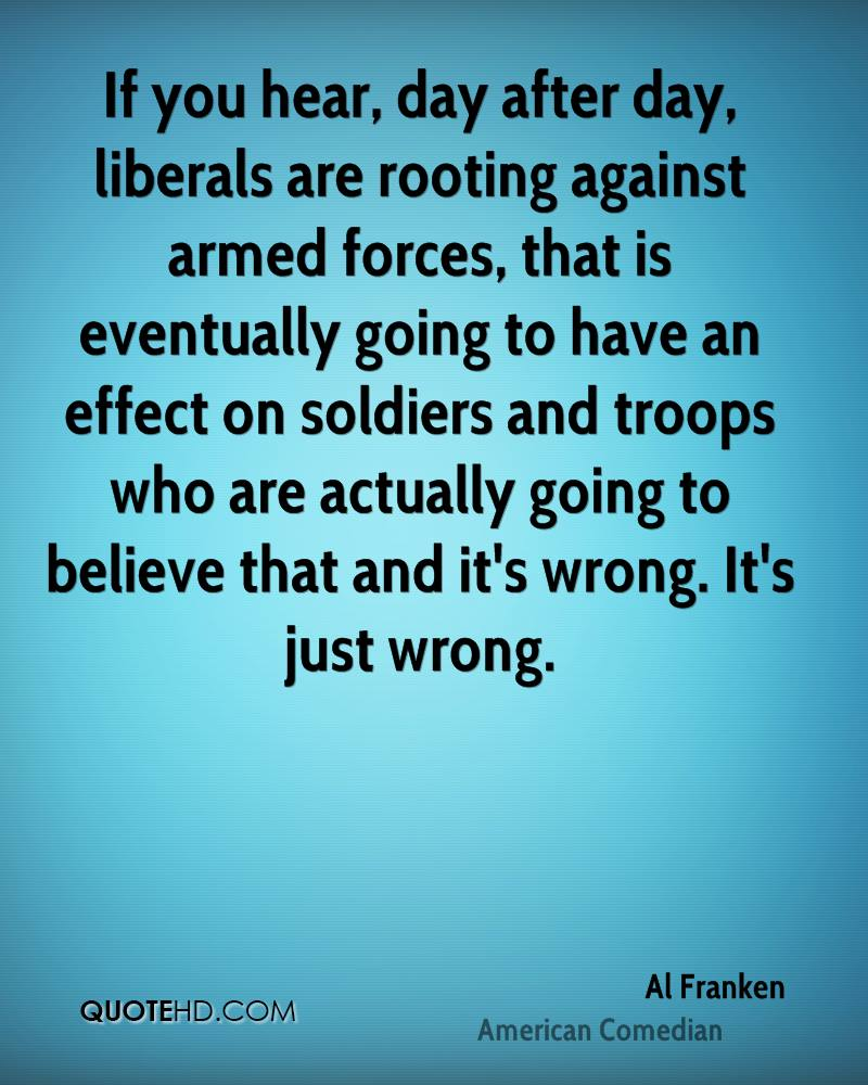 If you hear, day after day, liberals are rooting against armed forces, that is eventually going to have an effect on soldiers and troops who are actually going to believe that and it's wrong. It's just wrong.
