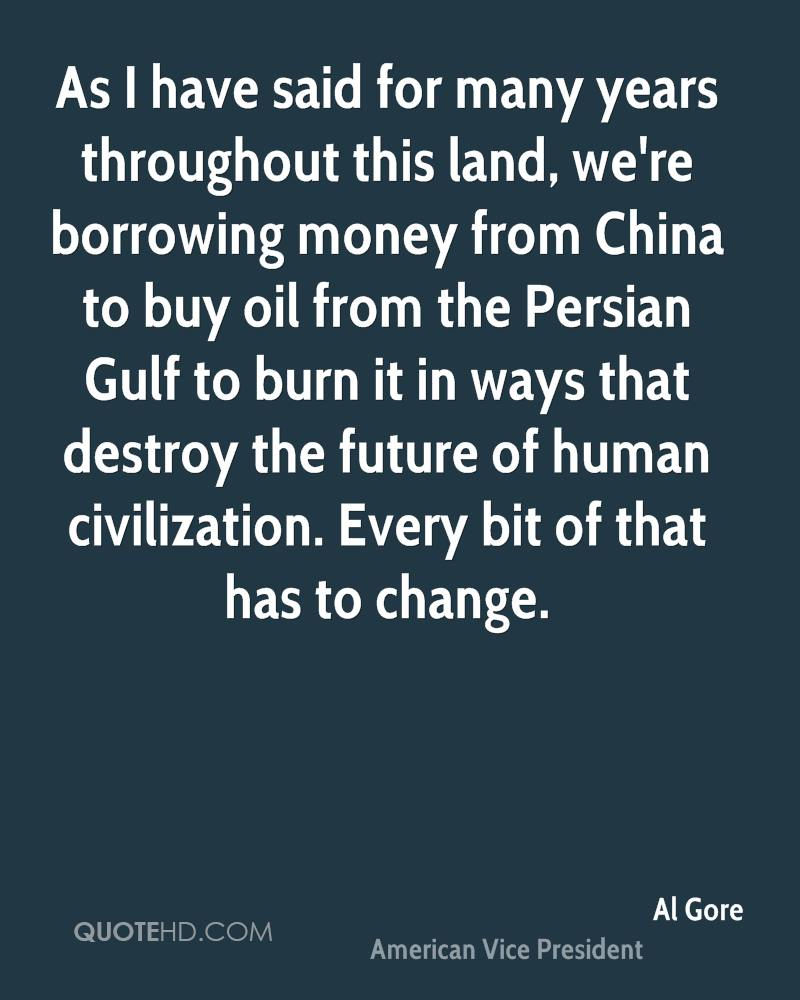 As I have said for many years throughout this land, we're borrowing money from China to buy oil from the Persian Gulf to burn it in ways that destroy the future of human civilization. Every bit of that has to change.