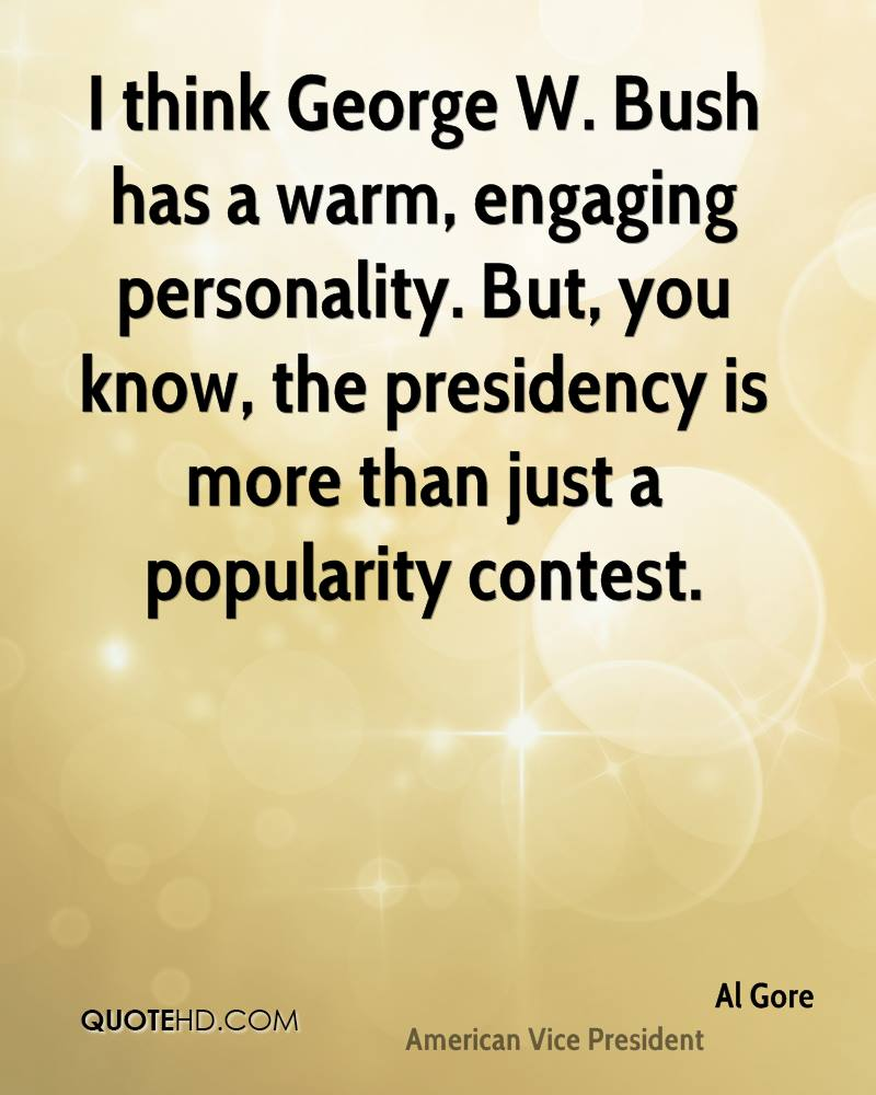 I think George W. Bush has a warm, engaging personality. But, you know, the presidency is more than just a popularity contest.