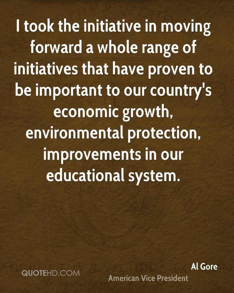 I took the initiative in moving forward a whole range of initiatives that have proven to be important to our country's economic growth, environmental protection, improvements in our educational system.