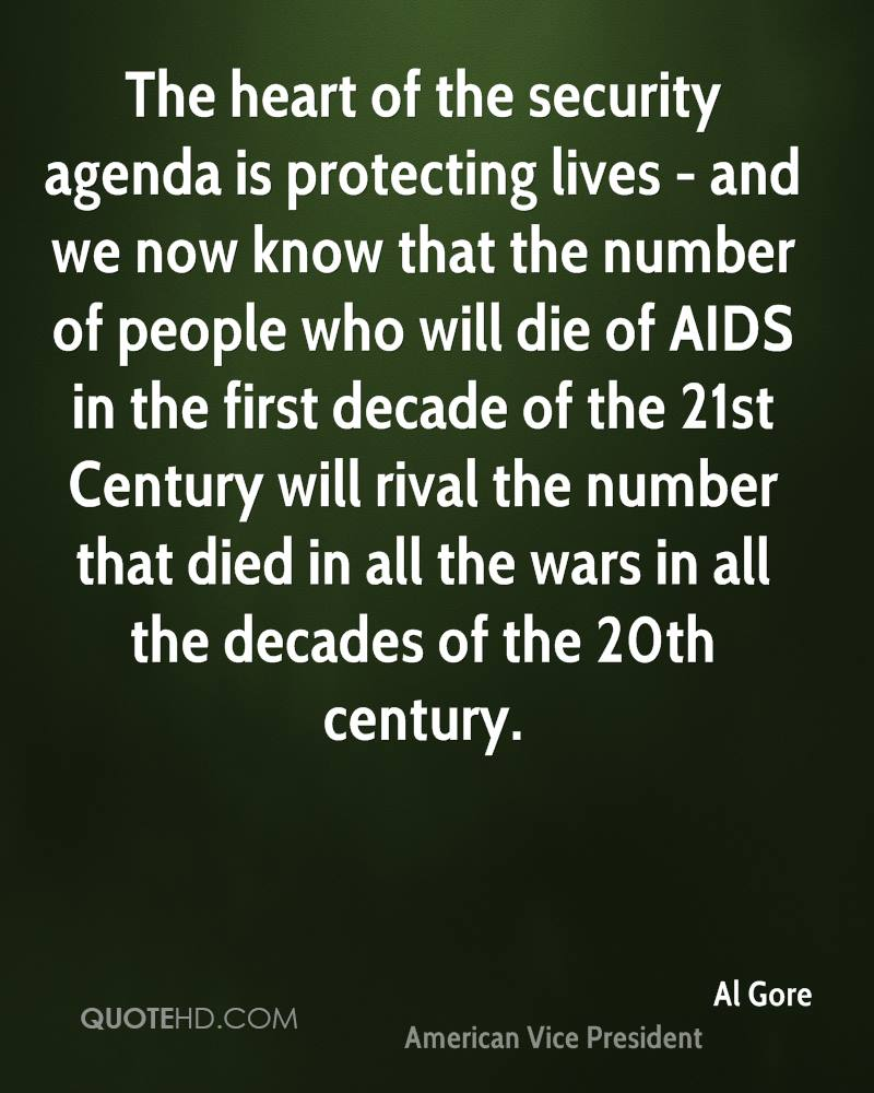 The heart of the security agenda is protecting lives - and we now know that the number of people who will die of AIDS in the first decade of the 21st Century will rival the number that died in all the wars in all the decades of the 20th century.