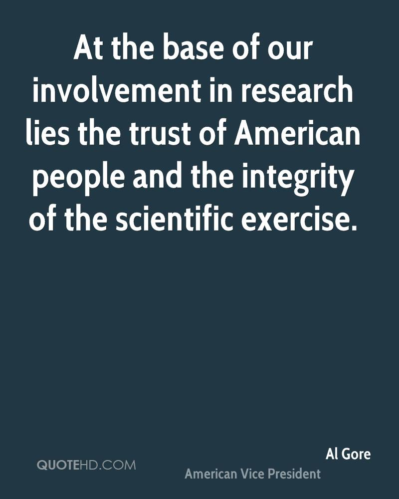 At the base of our involvement in research lies the trust of American people and the integrity of the scientific exercise.