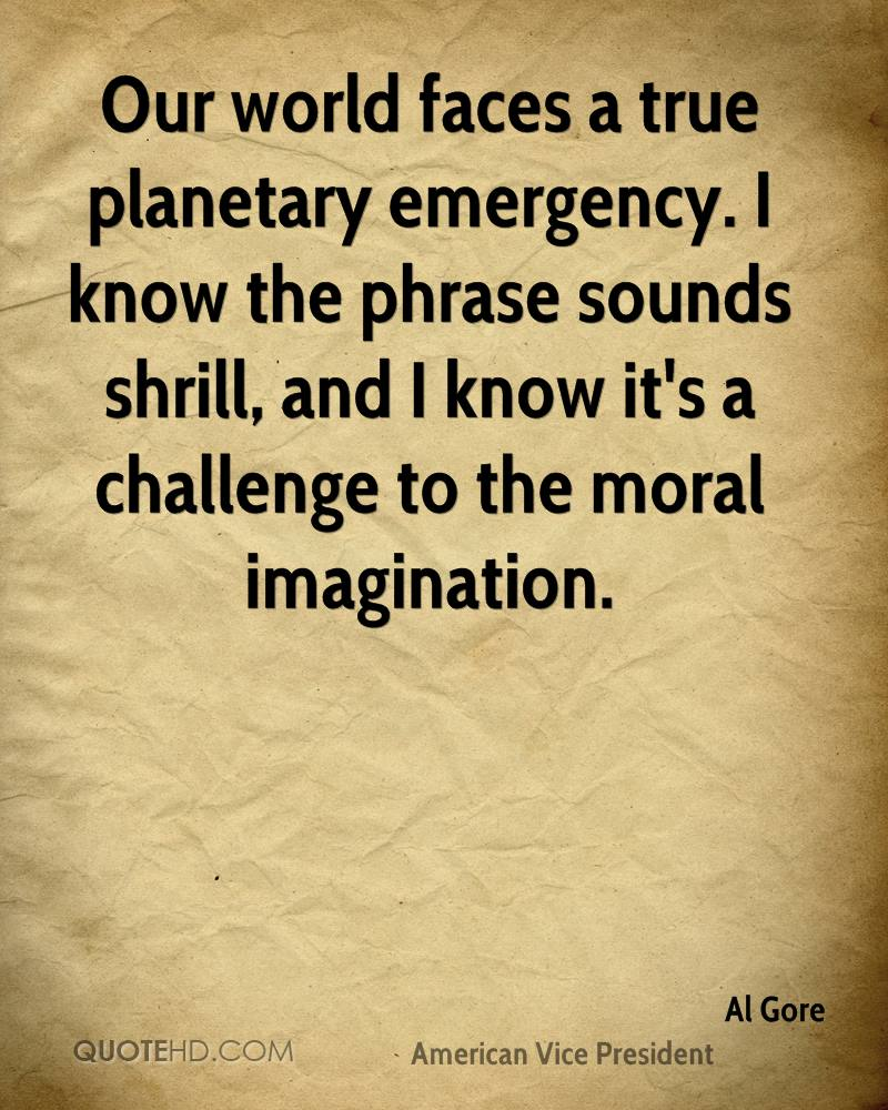 Our world faces a true planetary emergency. I know the phrase sounds shrill, and I know it's a challenge to the moral imagination.