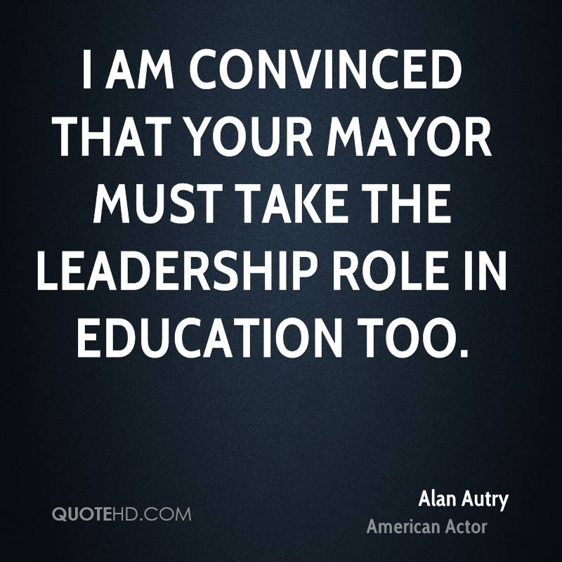 I am convinced that your Mayor must take the leadership role in education too.
