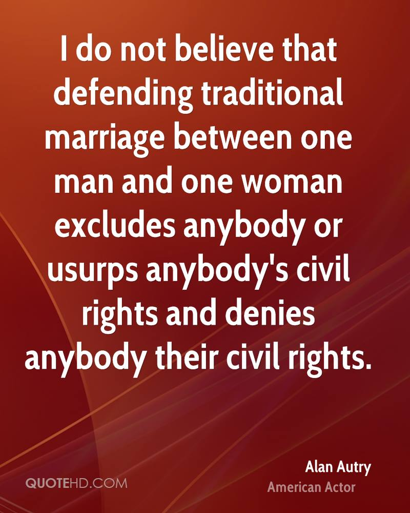 I do not believe that defending traditional marriage between one man and one woman excludes anybody or usurps anybody's civil rights and denies anybody their civil rights.