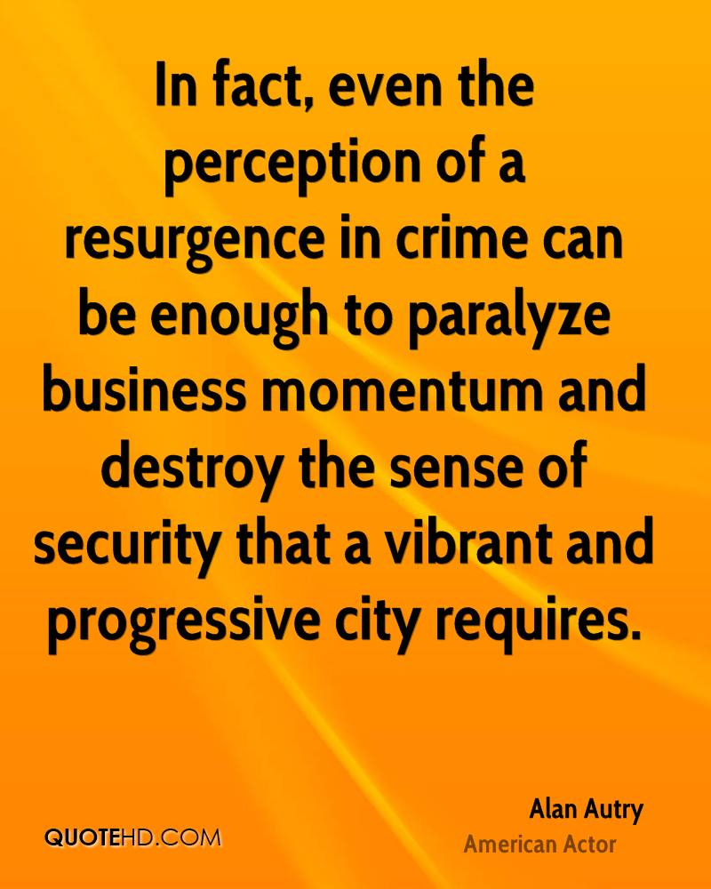 In fact, even the perception of a resurgence in crime can be enough to paralyze business momentum and destroy the sense of security that a vibrant and progressive city requires.