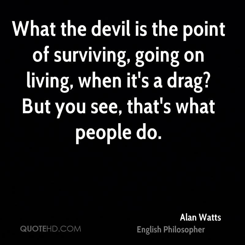 What the devil is the point of surviving, going on living, when it's a drag? But you see, that's what people do.