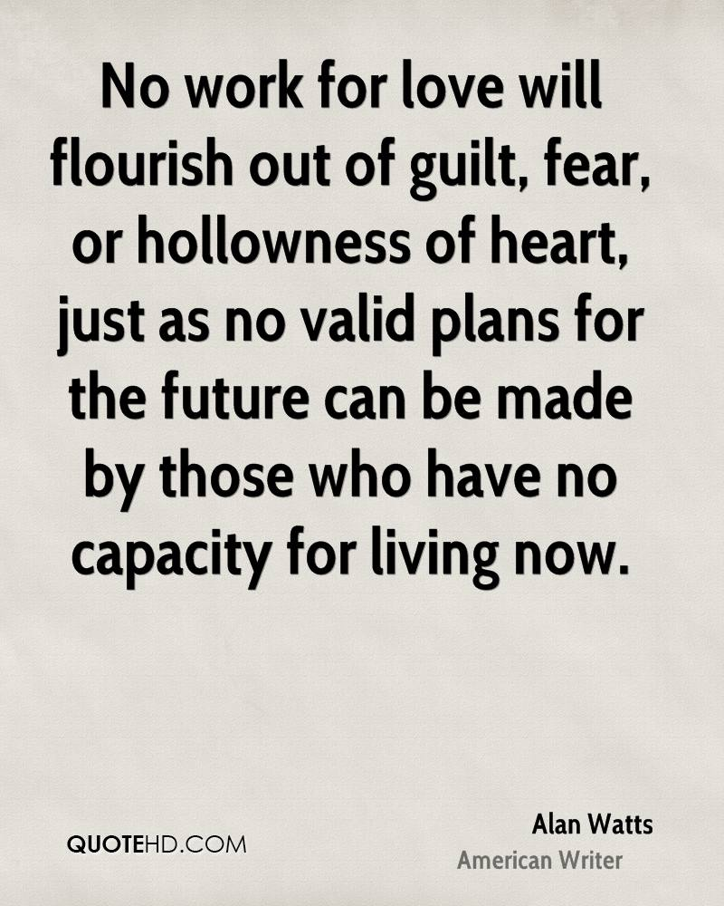 No work for love will flourish out of guilt, fear, or hollowness of heart, just as no valid plans for the future can be made by those who have no capacity for living now.