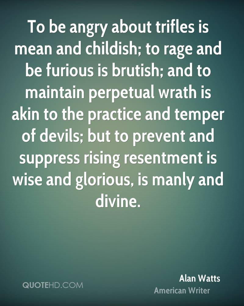 To be angry about trifles is mean and childish; to rage and be furious is brutish; and to maintain perpetual wrath is akin to the practice and temper of devils; but to prevent and suppress rising resentment is wise and glorious, is manly and divine.