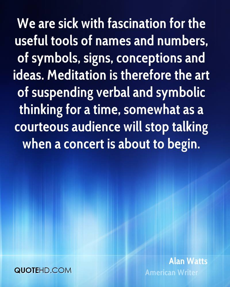 We are sick with fascination for the useful tools of names and numbers, of symbols, signs, conceptions and ideas. Meditation is therefore the art of suspending verbal and symbolic thinking for a time, somewhat as a courteous audience will stop talking when a concert is about to begin.