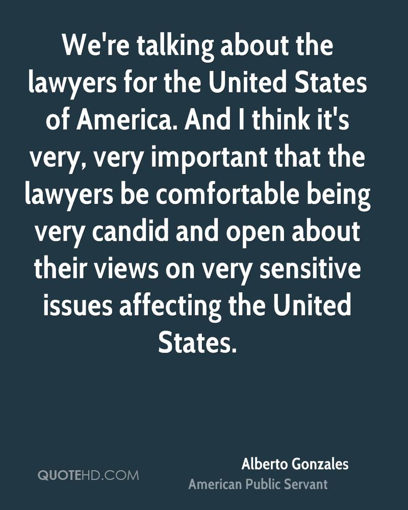 We're talking about the lawyers for the United States of America. And I think it's very, very important that the lawyers be comfortable being very candid and open about their views on very sensitive issues affecting the United States.