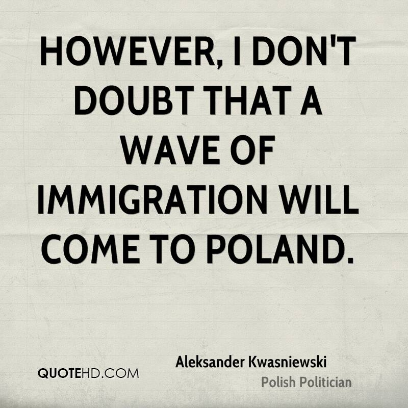 However, I don't doubt that a wave of immigration will come to Poland.