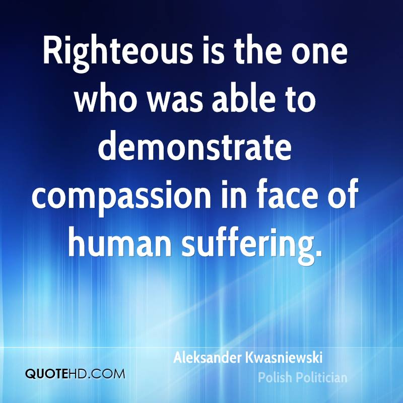 Righteous is the one who was able to demonstrate compassion in face of human suffering.