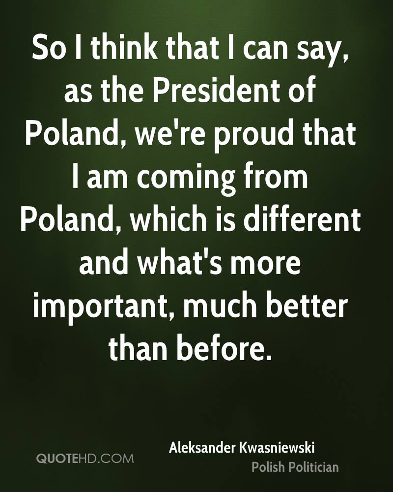 So I think that I can say, as the President of Poland, we're proud that I am coming from Poland, which is different and what's more important, much better than before.