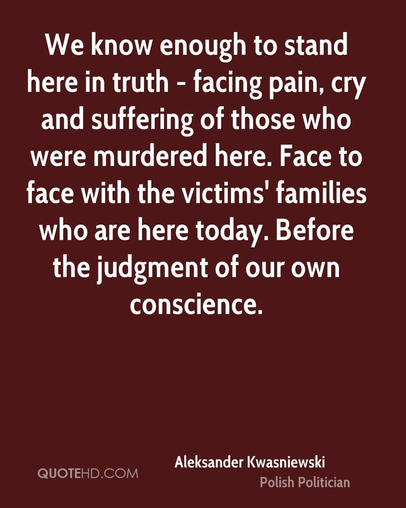 We know enough to stand here in truth - facing pain, cry and suffering of those who were murdered here. Face to face with the victims' families who are here today. Before the judgment of our own conscience.