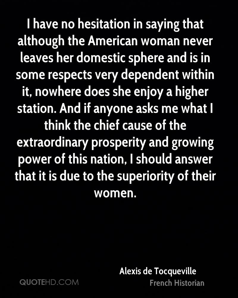 I have no hesitation in saying that although the American woman never leaves her domestic sphere and is in some respects very dependent within it, nowhere does she enjoy a higher station. And if anyone asks me what I think the chief cause of the extraordinary prosperity and growing power of this nation, I should answer that it is due to the superiority of their women.