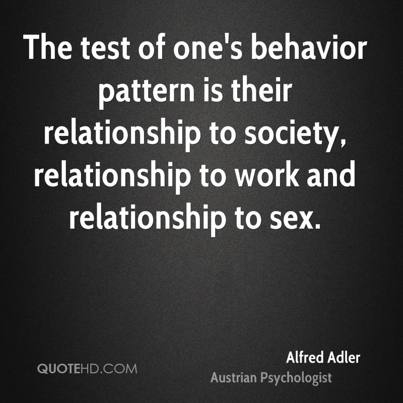 The test of one's behavior pattern is their relationship to society, relationship to work and relationship to sex.