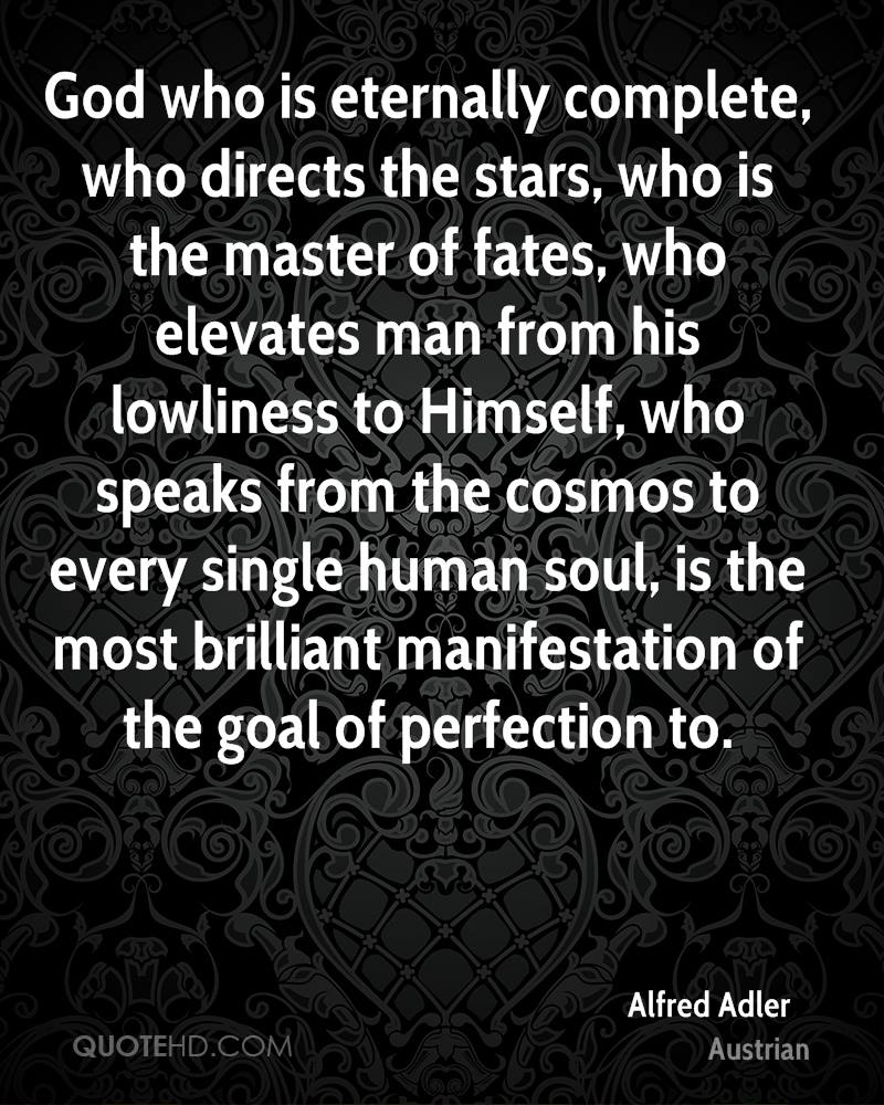 God who is eternally complete, who directs the stars, who is the master of fates, who elevates man from his lowliness to Himself, who speaks from the cosmos to every single human soul, is the most brilliant manifestation of the goal of perfection to.