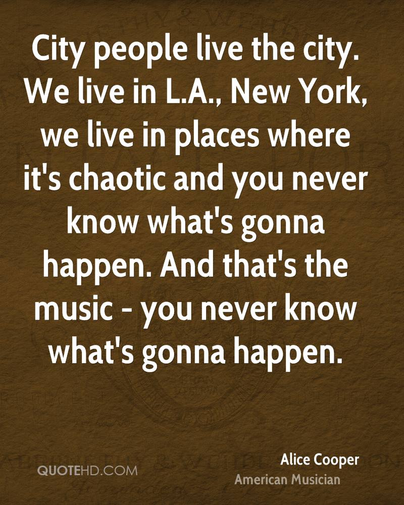 City people live the city. We live in L.A., New York, we live in places where it's chaotic and you never know what's gonna happen. And that's the music - you never know what's gonna happen.