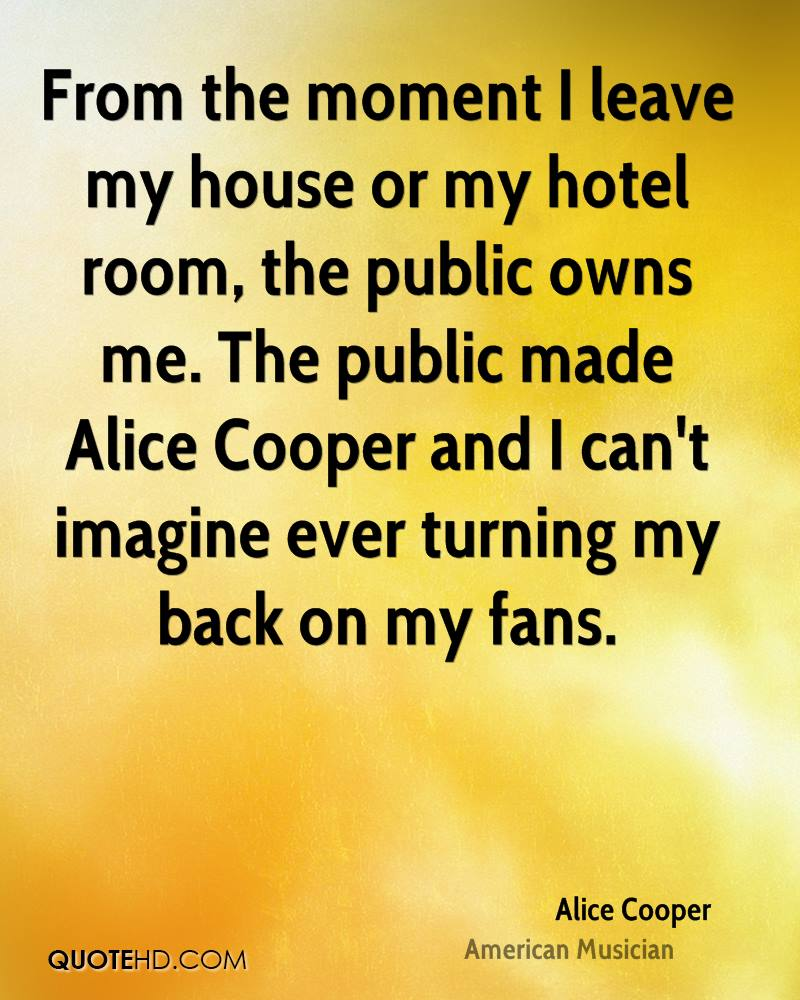 From the moment I leave my house or my hotel room, the public owns me. The public made Alice Cooper and I can't imagine ever turning my back on my fans.