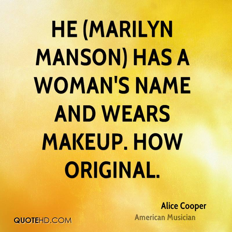 He (Marilyn Manson) has a woman's name and wears makeup. How original.