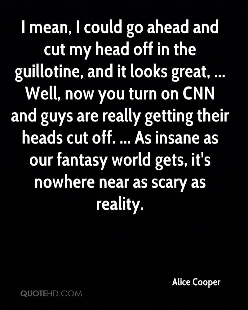 I mean, I could go ahead and cut my head off in the guillotine, and it looks great, ... Well, now you turn on CNN and guys are really getting their heads cut off. ... As insane as our fantasy world gets, it's nowhere near as scary as reality.