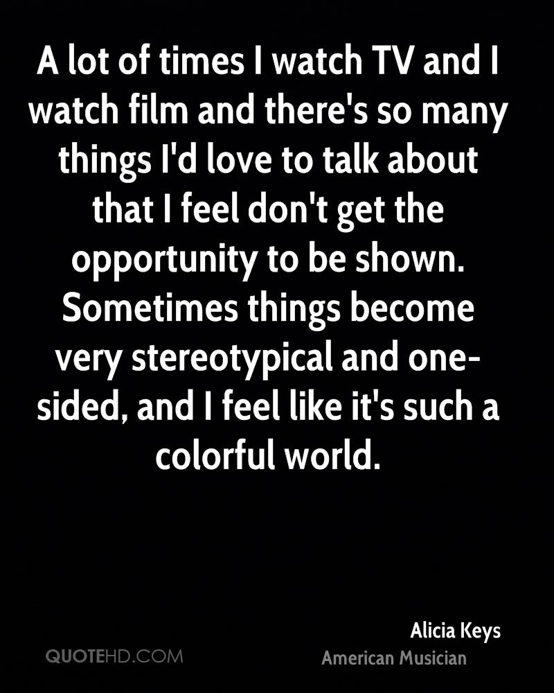 A lot of times I watch TV and I watch film and there's so many things I'd love to talk about that I feel don't get the opportunity to be shown. Sometimes things become very stereotypical and one-sided, and I feel like it's such a colorful world.
