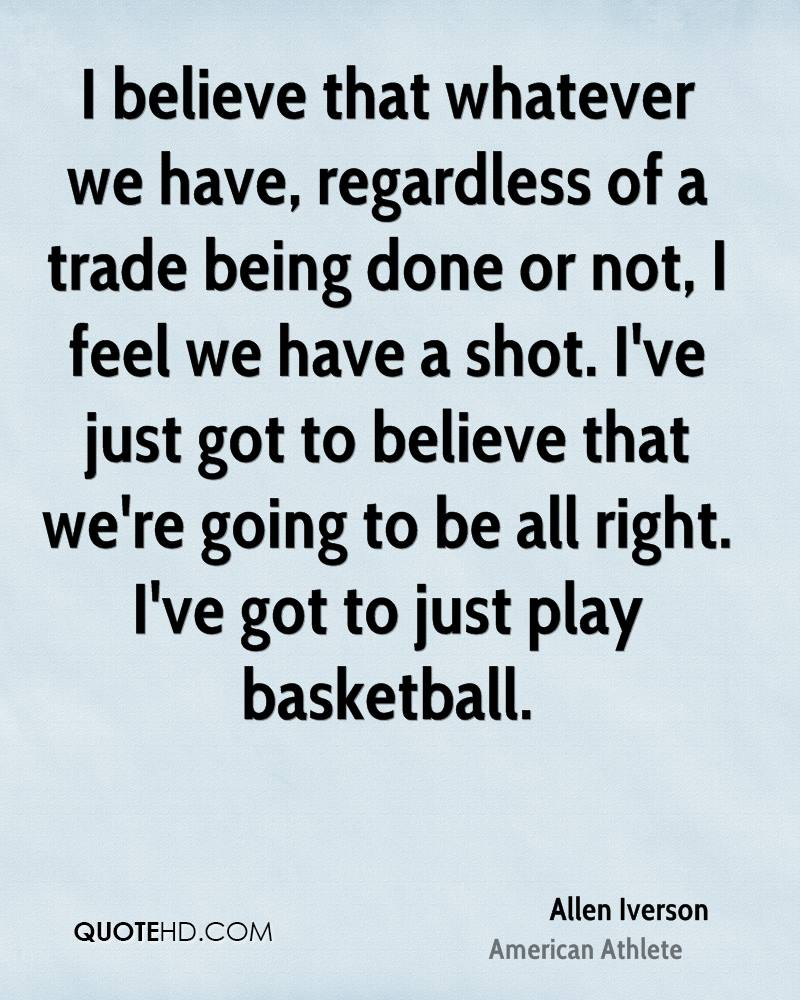 I believe that whatever we have, regardless of a trade being done or not, I feel we have a shot. I've just got to believe that we're going to be all right. I've got to just play basketball.