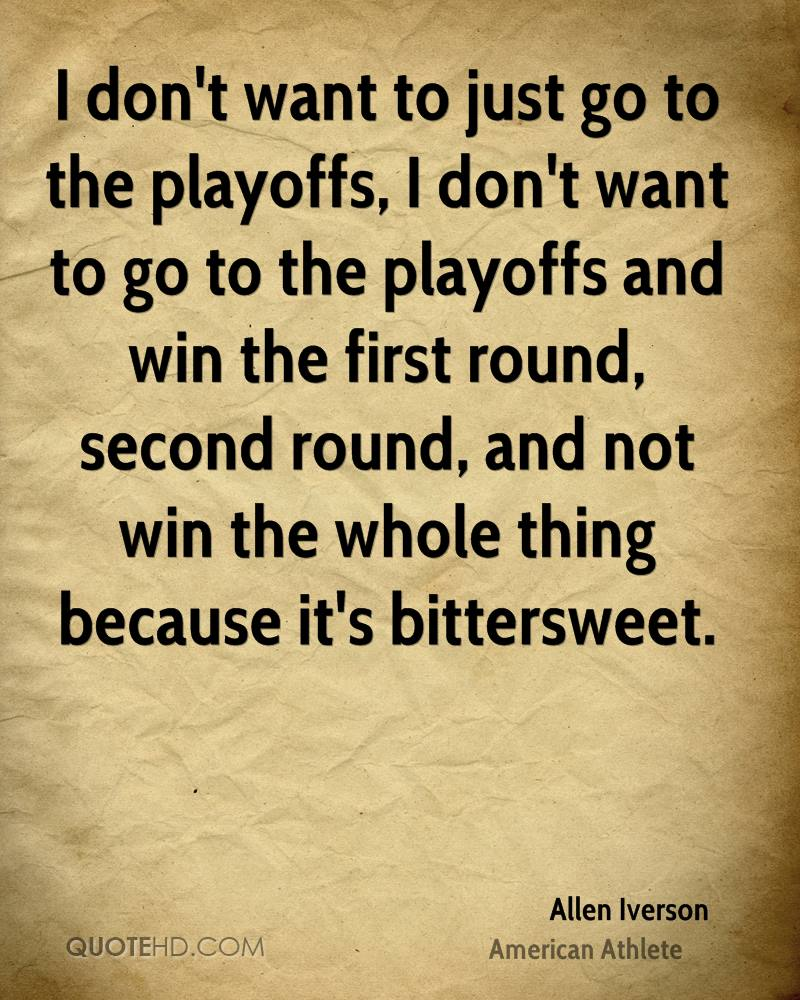 I don't want to just go to the playoffs, I don't want to go to the playoffs and win the first round, second round, and not win the whole thing because it's bittersweet.