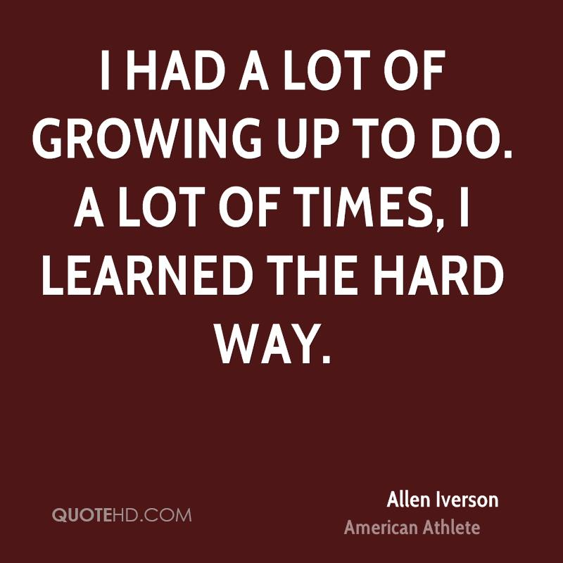 I had a lot of growing up to do. A lot of times, I learned the hard way.