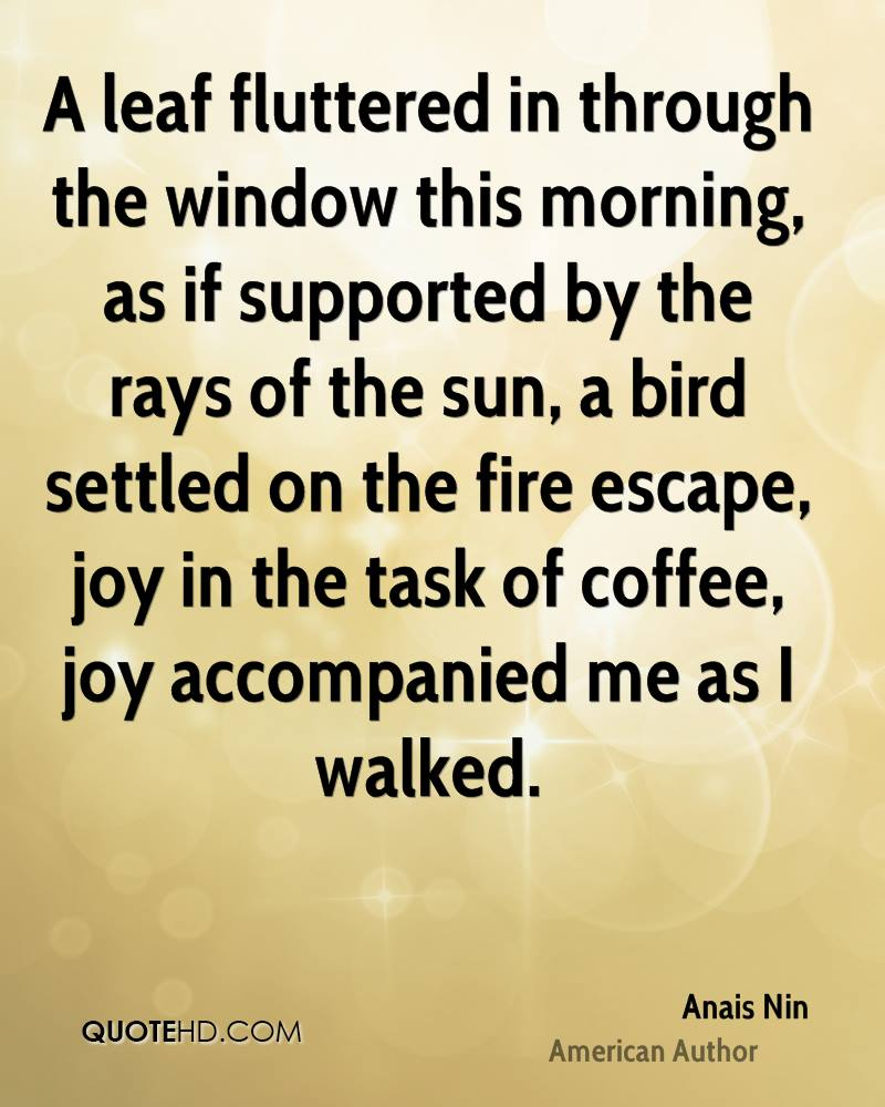 A leaf fluttered in through the window this morning, as if supported by the rays of the sun, a bird settled on the fire escape, joy in the task of coffee, joy accompanied me as I walked.