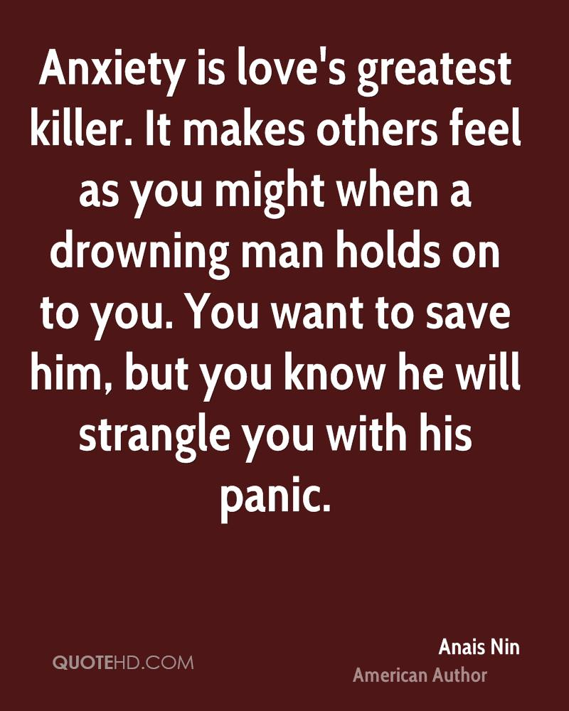 Anxiety is love's greatest killer. It makes others feel as you might when a drowning man holds on to you. You want to save him, but you know he will strangle you with his panic.