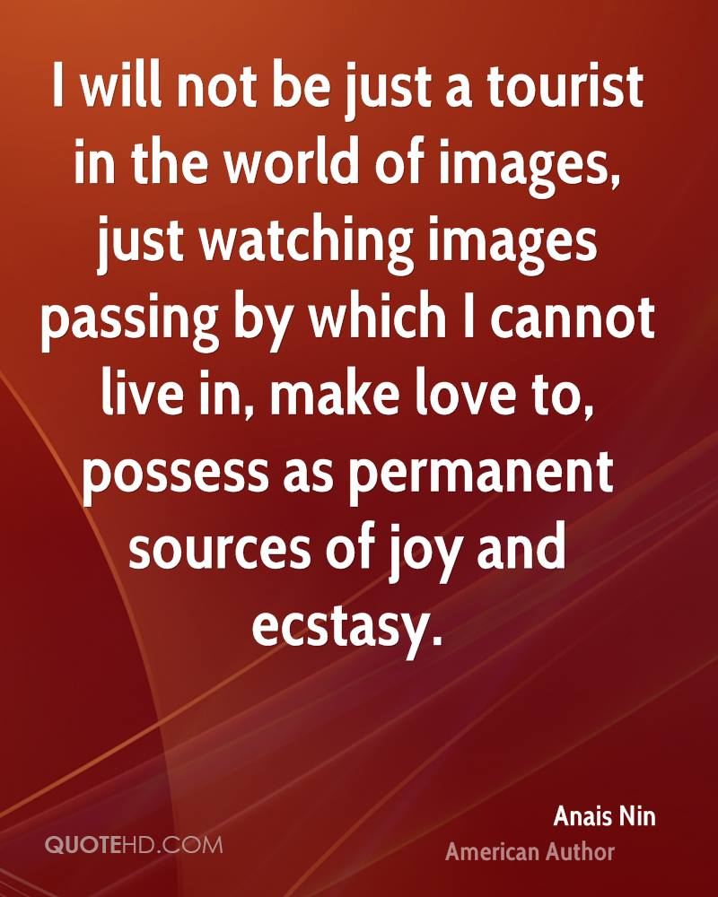I will not be just a tourist in the world of images, just watching images passing by which I cannot live in, make love to, possess as permanent sources of joy and ecstasy.