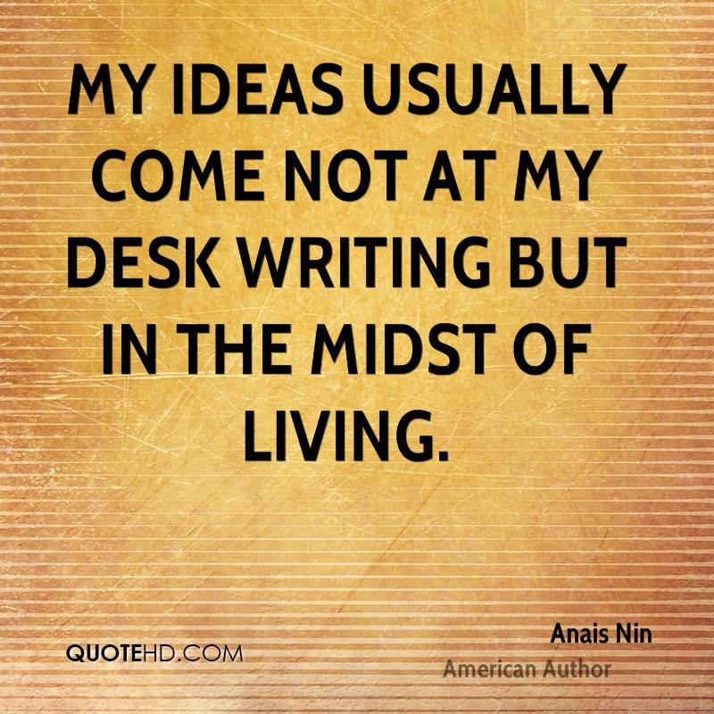 My ideas usually come not at my desk writing but in the midst of living.