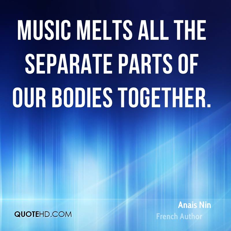 Music melts all the separate parts of our bodies together.